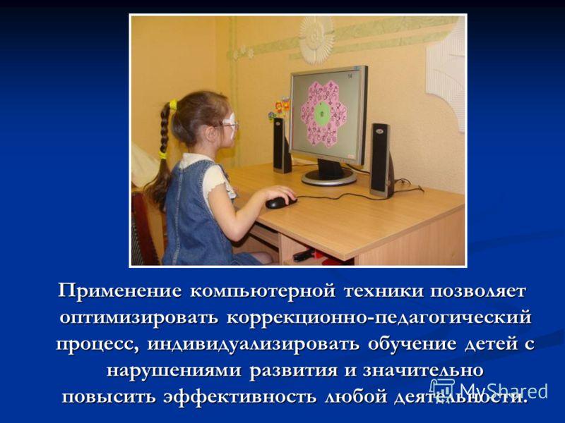 Применение компьютерной техники позволяет оптимизировать коррекционно-педагогический процесс, индивидуализировать обучение детей с нарушениями развития и значительно повысить эффективность любой деятельности.