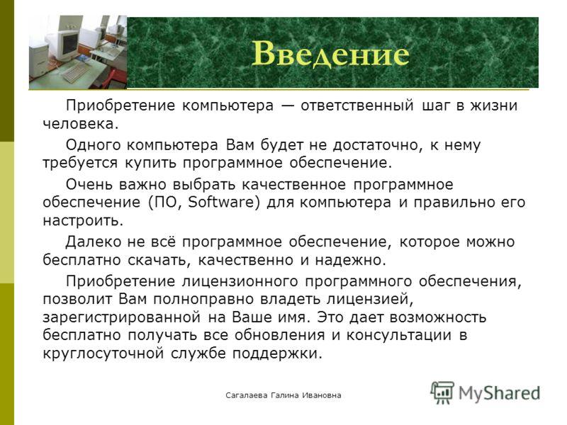 Сагалаева Галина Ивановна Введение Приобретение компьютера ответственный шаг в жизни человека. Одного компьютера Вам будет не достаточно, к нему требуется купить программное обеспечение. Очень важно выбрать качественное программное обеспечение (ПО, S