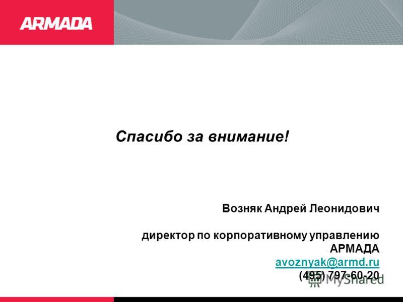 Спасибо за внимание! Возняк Андрей Леонидович директор по корпоративному управлению АРМАДА avoznyak@armd.ru (495) 797-60-20