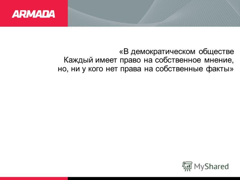 «В демократическом обществе Каждый имеет право на собственное мнение, но, ни у кого нет права на собственные факты»