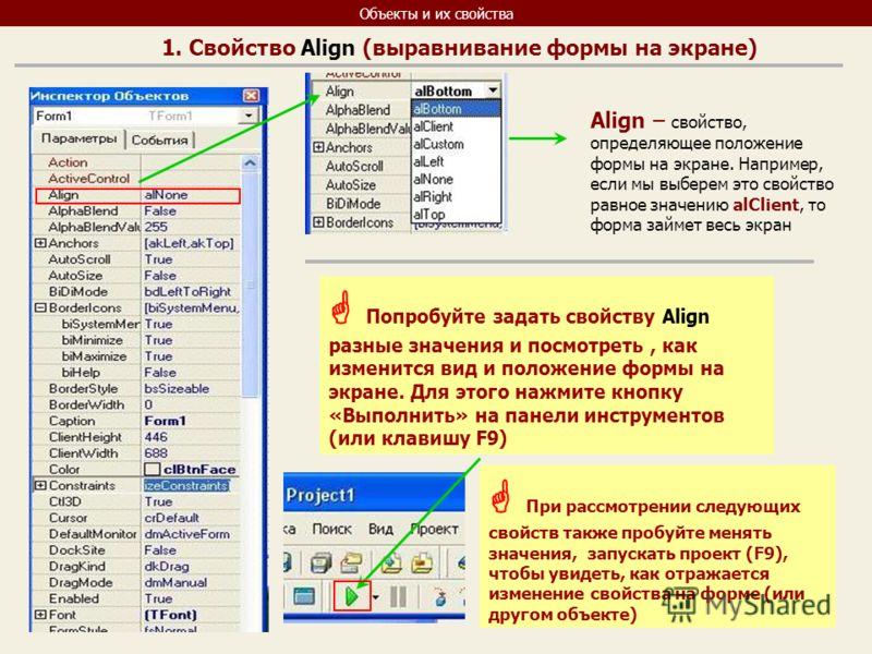 Объекты и их свойства Align – свойство, определяющее положение формы на экране. Например, если мы выберем это свойство равное значению alClient, то форма займет весь экран Попробуйте задать свойству Align разные значения и посмотреть, как изменится в