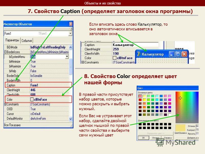 Объекты и их свойства 7. Свойство Сaption (определяет заголовок окна программы) Если вписать здесь слово Калькулятор, то оно автоматически вписывается в заголовок окна 8. Свойство Color определяет цвет нашей формы В правой части присутствует набор цв