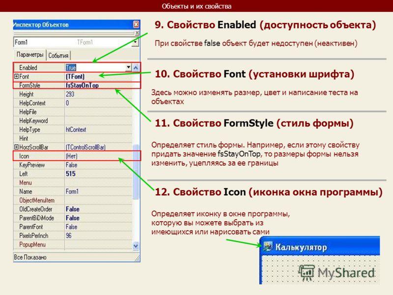 Объекты и их свойства 9. Свойство Enabled (доступность объекта) При свойстве false объект будет недоступен (неактивен) 10. Свойство Font (установки шрифта) Здесь можно изменять размер, цвет и написание теста на объектах 11. Свойство FormStyle (стиль