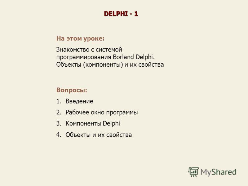 На этом уроке: Знакомство с системой программирования Borland Delphi. Объекты (компоненты) и их свойства Вопросы: 1.Введение 2.Рабочее окно программы 3.Компоненты Delphi 4.Объекты и их свойства DELPHI - 1