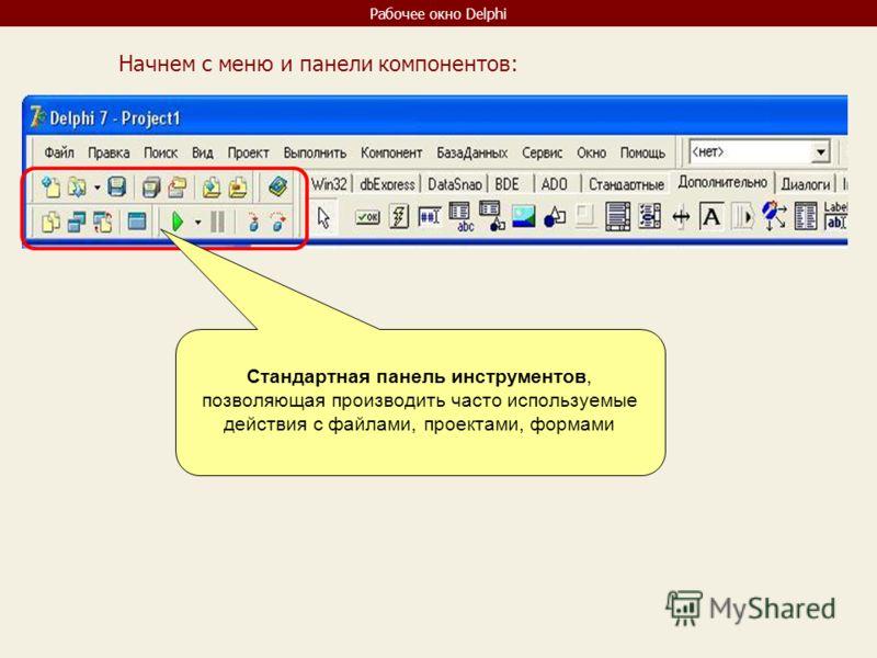 Рабочее окно Delphi Стандартная панель инструментов, позволяющая производить часто используемые действия с файлами, проектами, формами Начнем с меню и панели компонентов: