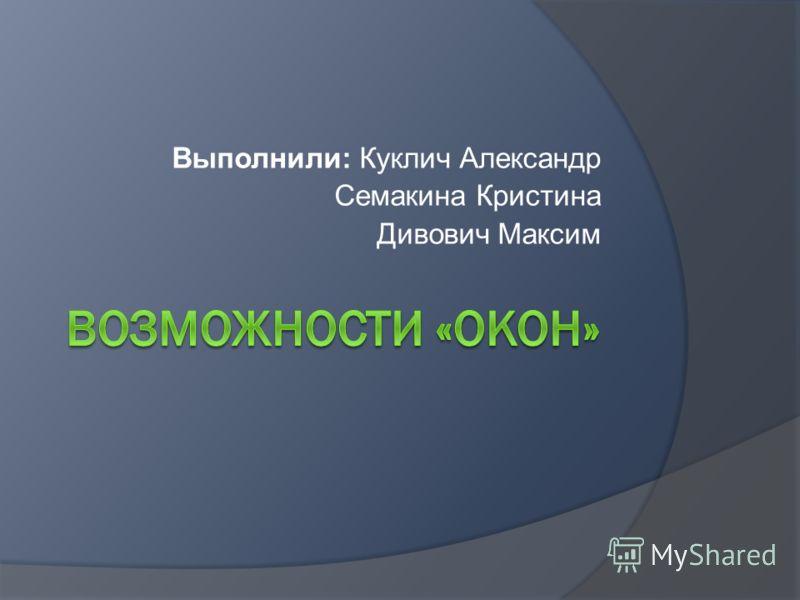 Выполнили: Куклич Александр Семакина Кристина Дивович Максим