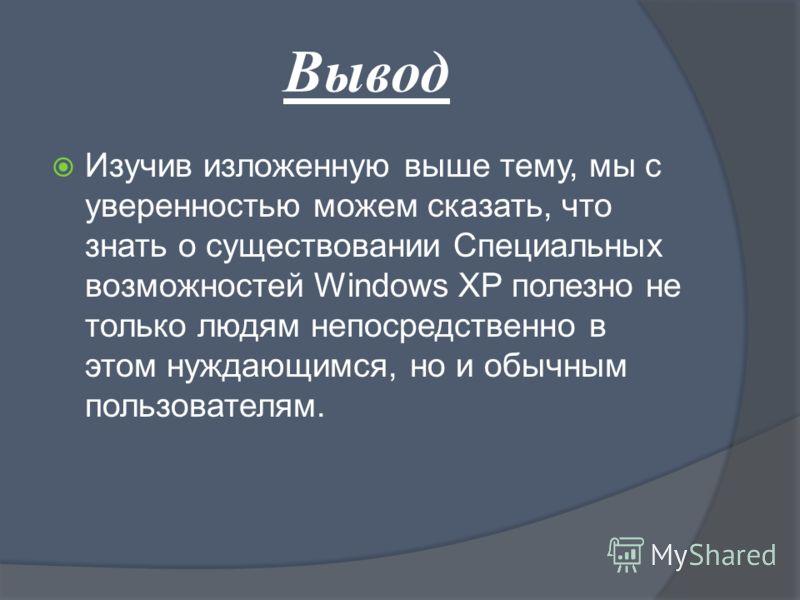Вывод Изучив изложенную выше тему, мы с уверенностью можем сказать, что знать о существовании Специальных возможностей Windows XP полезно не только людям непосредственно в этом нуждающимся, но и обычным пользователям.