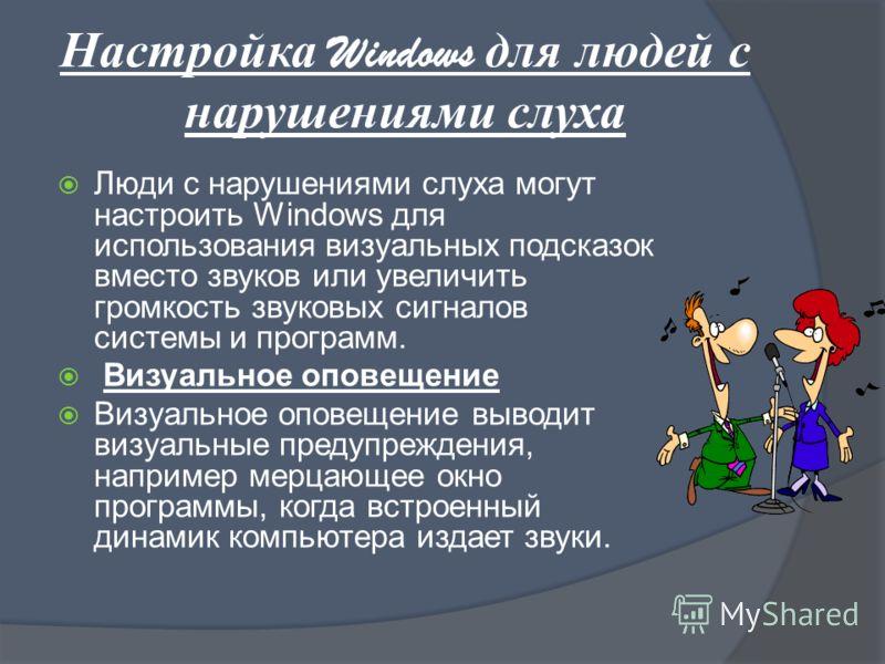 Настройка Windows для людей с нарушениями слуха Люди с нарушениями слуха могут настроить Windows для использования визуальных подсказок вместо звуков или увеличить громкость звуковых сигналов системы и программ. Визуальное оповещение Визуальное опове