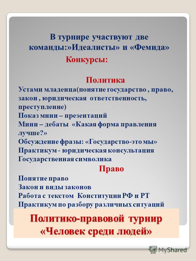 Политико-правовой турнир «Человек среди людей» В турнире участвуют две команды:»Идеалисты» и «Фемида» Конкурсы: Политика Устами младенца(понятие госуд