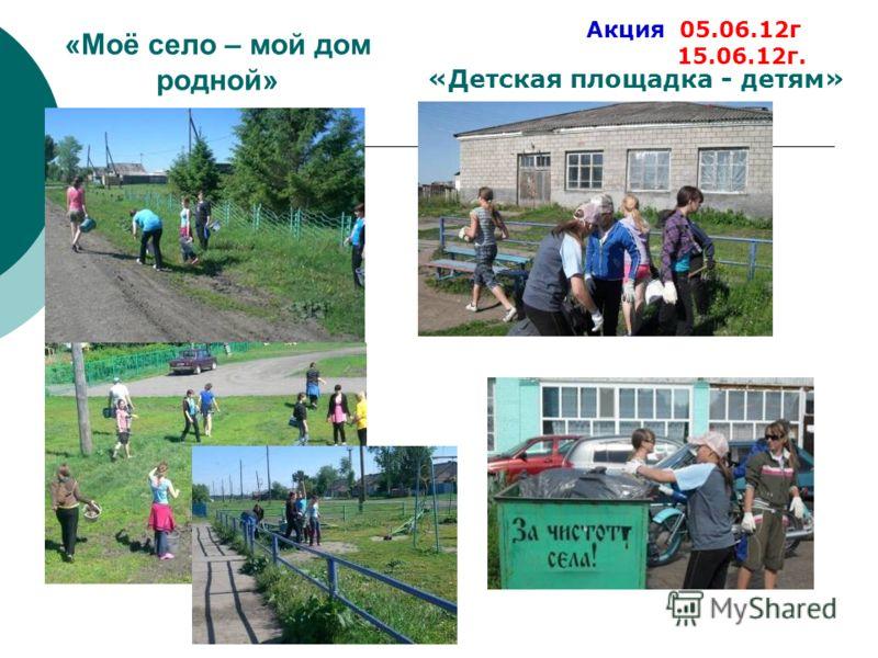«Моё село – мой дом родной» «Детская площадка - детям» Акция 05.06.12г 15.06.12г.