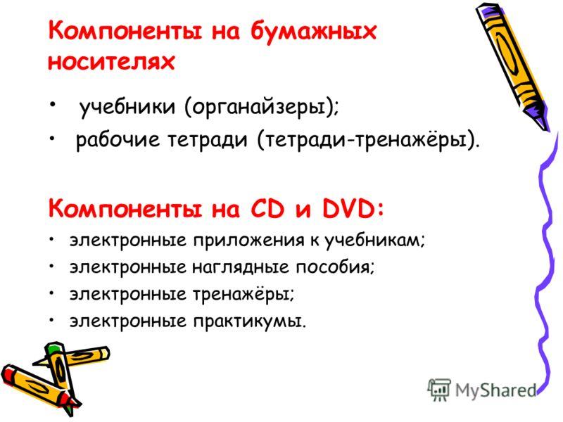 Компоненты на бумажных носителях учебники (органайзеры); рабочие тетради (тетради-тренажёры). Компоненты на CD и DVD: электронные приложения к учебникам; электронные наглядные пособия; электронные тренажёры; электронные практикумы.