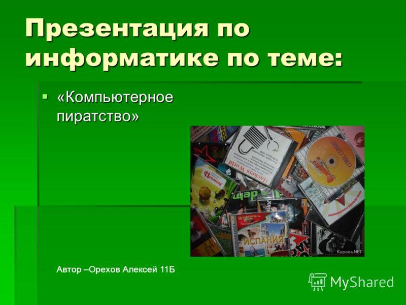 Презентация по информатике по теме: «Компьютерное пиратство» «Компьютерное пиратство» Автор –Орехов Алексей 11Б