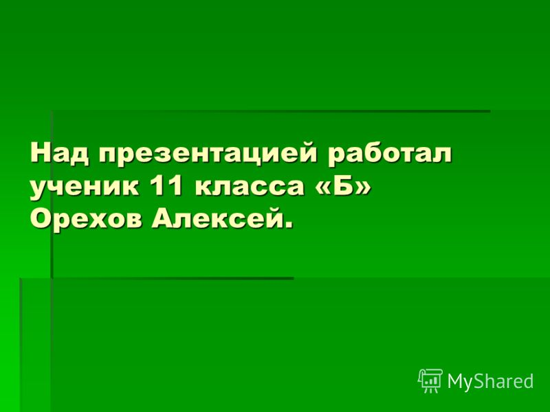 Над презентацией работал ученик 11 класса «Б» Орехов Алексей.