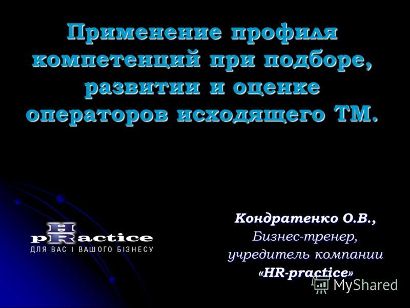 Применение профиля компетенций при подборе, развитии и оценке операторов исходящего ТМ. Кондратенко О.В., Бизнес-тренер, учредитель компании «HR-practice»