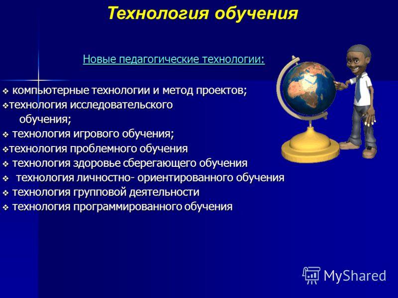 Новые педагогические технологии: Новые педагогические технологии: компьютерные технологии и метод проектов; компьютерные технологии и метод проектов; технология исследовательского технология исследовательского обучения; обучения; технология игрового