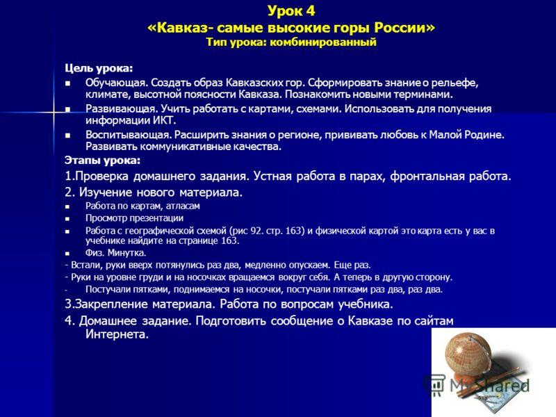 Урок 4 «Кавказ- самые высокие горы России» Тип урока: комбинированный Цель урока: Обучающая. Создать образ Кавказских гор. Сформировать знание о рельефе, климате, высотной поясности Кавказа. Познакомить новыми терминами. Развивающая. Учить работать с