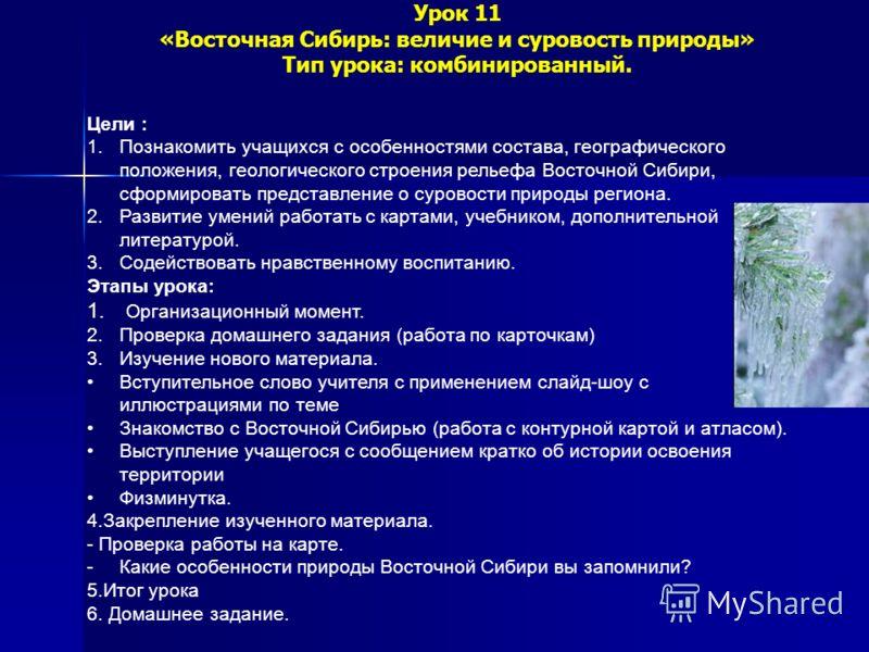 Урок 11 «Восточная Сибирь: величие и суровость природы» Тип урока: комбинированный. Цели : 1.Познакомить учащихся с особенностями состава, географического положения, геологического строения рельефа Восточной Сибири, сформировать представление о суров