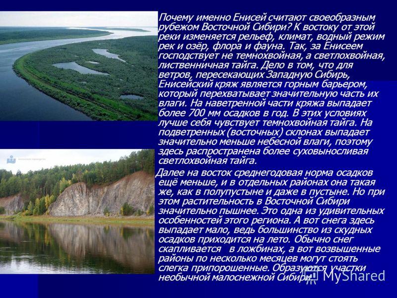 Почему именно Енисей считают своеобразным рубежом Восточной Сибири? К востоку от этой реки изменяется рельеф, климат, водный режим рек и озёр, флора и фауна. Так, за Енисеем господствует не темнохвойная, а светлохвойная, лиственничная тайга. Дело в т