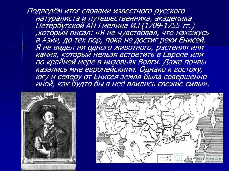 Подведём итог словами известного русского натуралиста и путешественника, академика Петербугской АН Гмелина И.Г(1709-1755 гг.),который писал: «Я не чувствовал, что нахожусь в Азии, до тех пор, пока не достиг реки Енисей. Я не видел ни одного животного