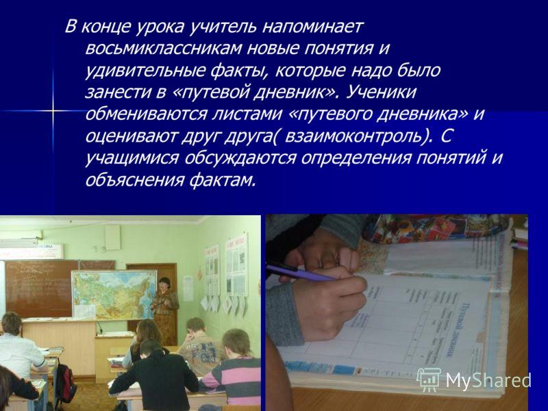 В конце урока учитель напоминает восьмиклассникам новые понятия и удивительные факты, которые надо было занести в «путевой дневник». Ученики обмениваются листами «путевого дневника» и оценивают друг друга( взаимоконтроль). С учащимися обсуждаются опр