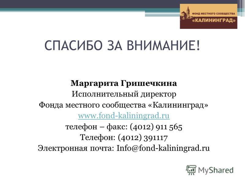 СПАСИБО ЗА ВНИМАНИЕ! Маргарита Гришечкина Исполнительный директор Фонда местного сообщества «Калининград» www.fond-kaliningrad.ru телефон – факс: (4012) 911 565 Телефон: (4012) 391117 Электронная почта: Info@fond-kaliningrad.ru