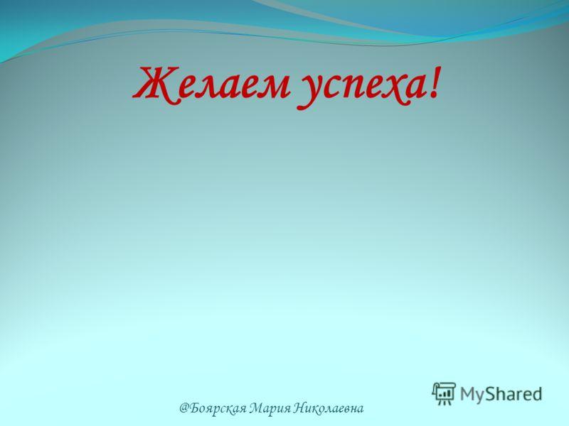 Желаем успеха! @Боярская Мария Николаевна
