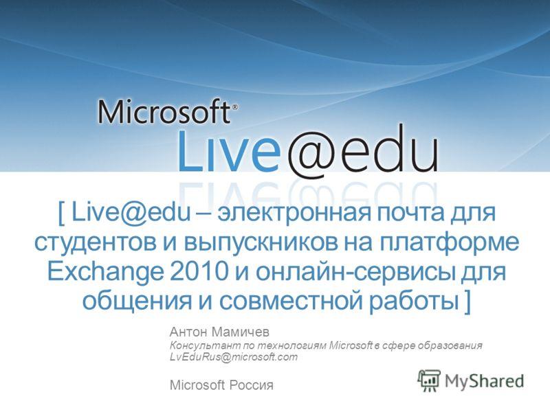 [ Live@edu – электронная почта для студентов и выпускников на платформе Exchange 2010 и онлайн-сервисы для общения и совместной работы ] Антон Мамичев Консультант по технологиям Microsoft в сфере образования LvEduRus@microsoft.com Microsoft Россия
