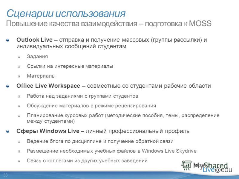 33 Сценарии использования Повышение качества взаимодействия – подготовка к MOSS Outlook Live – отправка и получение массовых (группы рассылки) и индивидуальных сообщений студентам Задания Ссылки на интересные материалы Материалы Office Live Workspace