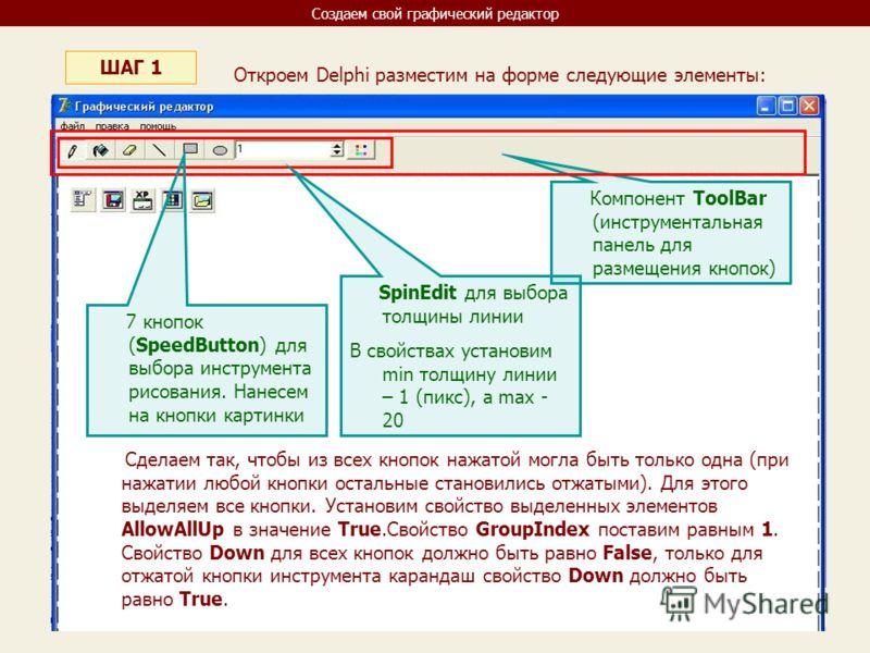 Создаем свой графический редактор ШАГ 1 Откроем Delphi разместим на форме следующие элементы: Компонент ToolBar (инструментальная панель для размещения кнопок) 7 кнопок (SpeedButton) для выбора инструмента рисования. Нанесем на кнопки картинки SpinEd
