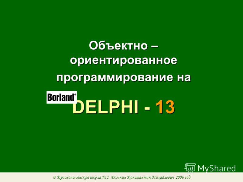 Объектно – ориентированное программирование на DELPHI - 13 @ Краснополянская школа 1 Домнин Константин Михайлович 2006 год