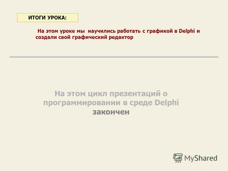 На этом уроке мы научились работать с графикой в Delphi и создали свой графический редактор ИТОГИ УРОКА: На этом цикл презентаций о программировании в среде Delphi закончен
