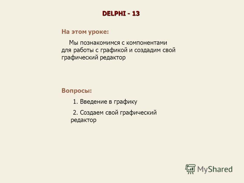 На этом уроке: Мы познакомимся с компонентами для работы с графикой и создадим свой графический редактор DELPHI - 13 Вопросы: 1. Введение в графику 2. Создаем свой графический редактор
