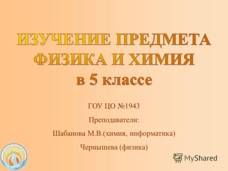 ГОУ ЦО 1943 Преподаватели: Шабанова М.В.(химия, информатика) Чернышева (физика)