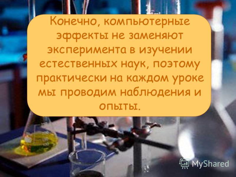 Конечно, компьютерные эффекты не заменяют эксперимента в изучении естественных наук, поэтому практически на каждом уроке мы проводим наблюдения и опыты.
