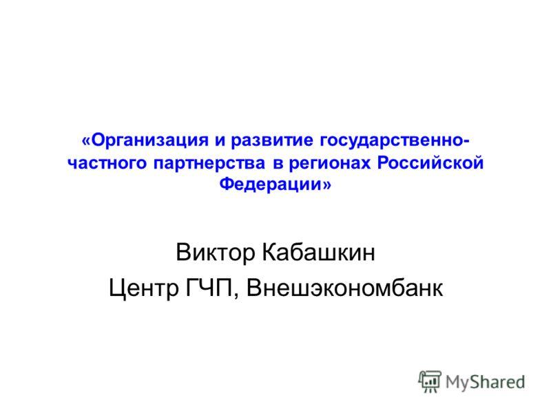 « Организация и развитие государственно- частного партнерства в регионах Российской Федерации » Виктор Кабашкин Центр ГЧП, Внешэкономбанк