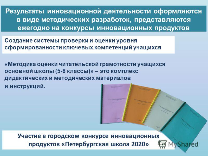 Результаты инновационной деятельности оформляются в виде методических разработок, представляются ежегодно на конкурсы инновационных продуктов Участие в городском конкурсе инновационных продуктов «Петербургская школа 2020» Создание системы проверки и