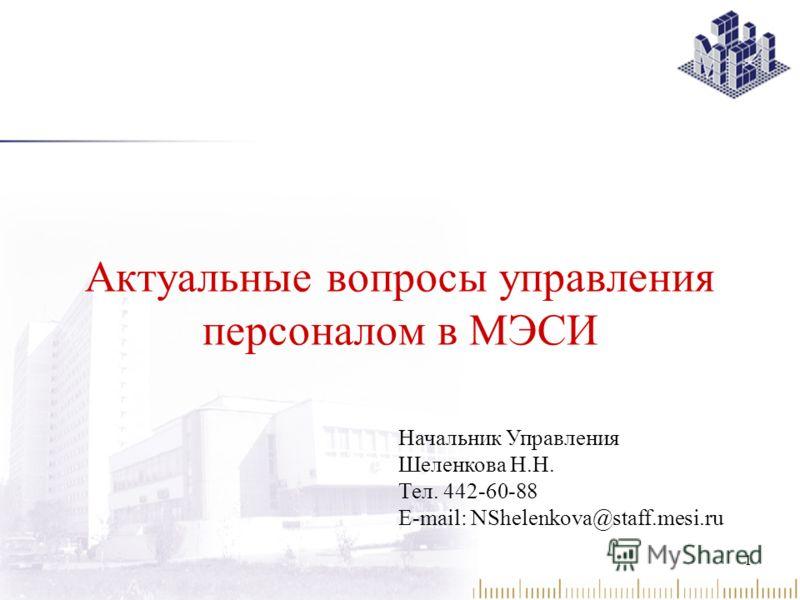 1 Начальник Управления Шеленкова Н.Н. Тел. 442-60-88 E-mail: NShelenkova@staff.mesi.ru Актуальные вопросы управления персоналом в МЭСИ