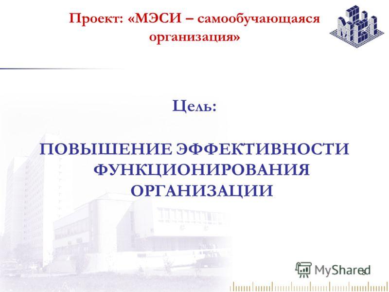 8 Проект: «МЭСИ – самообучающаяся организация» Цель: ПОВЫШЕНИЕ ЭФФЕКТИВНОСТИ ФУНКЦИОНИРОВАНИЯ ОРГАНИЗАЦИИ