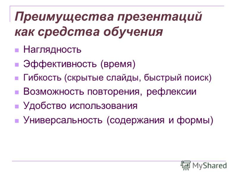Преимущества презентаций как средства обучения Наглядность Эффективность (время) Гибкость (скрытые слайды, быстрый поиск) Возможность повторения, рефлексии Удобство использования Универсальность (содержания и формы)