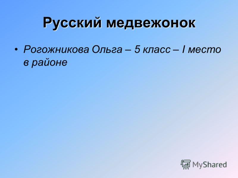 Русский медвежонок Рогожникова Ольга – 5 класс – I место в районе