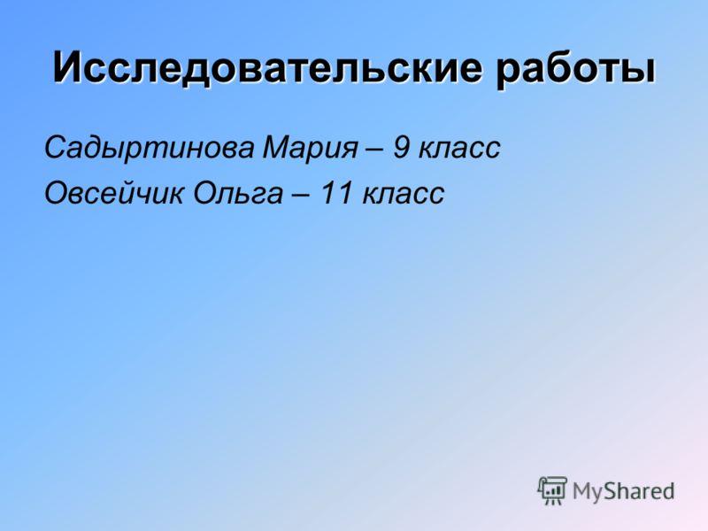 Исследовательские работы Садыртинова Мария – 9 класс Овсейчик Ольга – 11 класс
