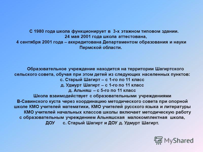 С 1980 года школа функционирует в 3-х этажном типовом здании. 24 мая 2001 года школа аттестована, 4 сентября 2001 года – аккредитована Департаментом образования и науки Пермской области. Образовательное учреждение находится на территории Шагиртского