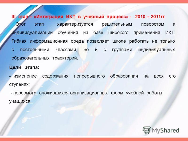 III этап – «Интеграция ИКТ в учебный процесс» - 2010 – 2011гг. Этот этап характеризуется решительным поворотом к индивидуализации обучения на базе широкого применения ИКТ. Гибкая информационная среда позволяет школе работать не только с постоянными к