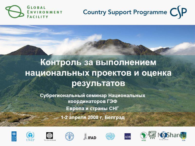 Контроль за выполнением национальных проектов и оценка результатов Субрегиональный семинар Национальных координаторов ГЭФ Европа и страны СНГ 1-2 апреля 2008 г, Белград