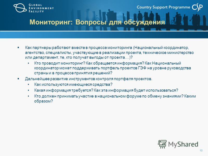 10 Мониторинг: Вопросы для обсуждения Как партнеры работают вместе в процессе мониторинга (Национальный координатор, агентство, специалисты, участвующие в реализации проекта, техническое министерство или департамент, те, кто получат выгоды от проекта