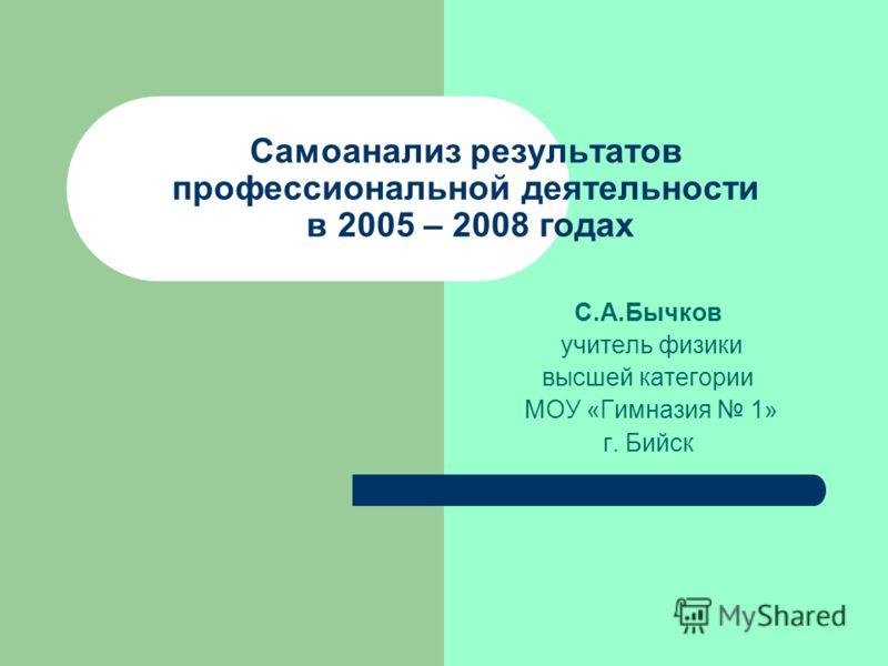 Самоанализ результатов профессиональной деятельности в 2005 – 2008 годах С.А.Бычков учитель физики высшей категории МОУ «Гимназия 1» г. Бийск