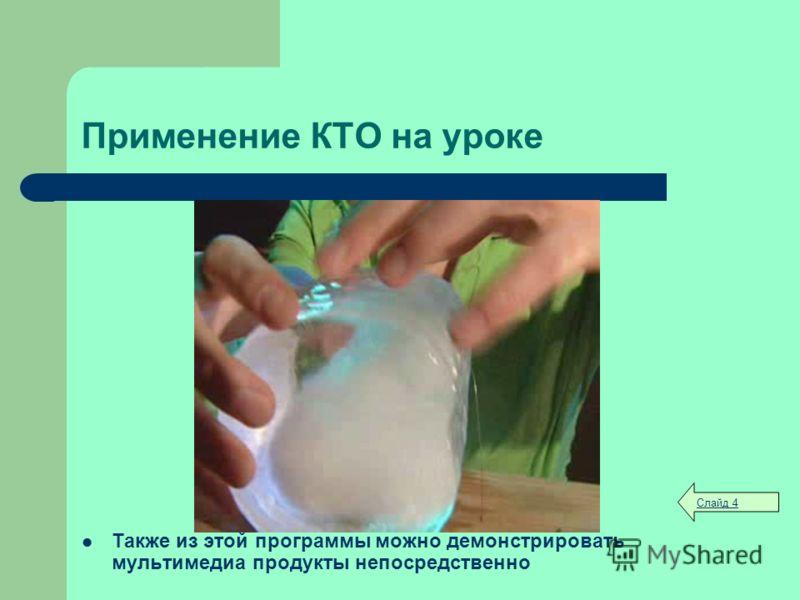 Применение КТО на уроке Также из этой программы можно демонстрировать мультимедиа продукты непосредственно Слайд 4