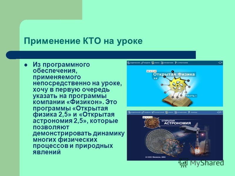 Применение КТО на уроке Из программного обеспечения, применяемого непосредственно на уроке, хочу в первую очередь указать на программы компании «Физикон». Это программы «Открытая физика 2,5» и «Открытая астрономия 2,5», которые позволяют демонстриров