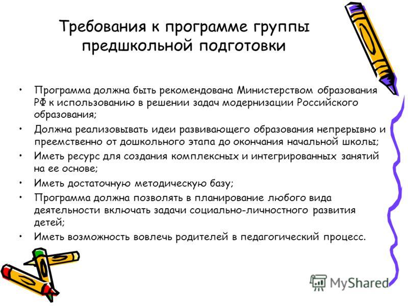 Требования к программе группы предшкольной подготовки Программа должна быть рекомендована Министерством образования РФ к использованию в решении задач модернизации Российского образования; Должна реализовывать идеи развивающего образования непрерывно