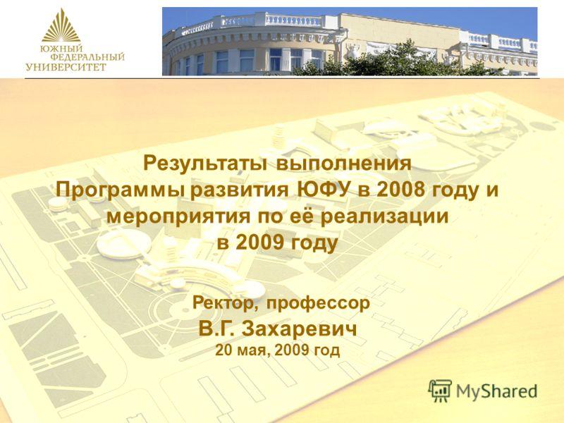 Результаты выполнения Программы развития ЮФУ в 2008 году и мероприятия по её реализации в 2009 году Ректор, профессор В.Г. Захаревич 20 мая, 2009 год